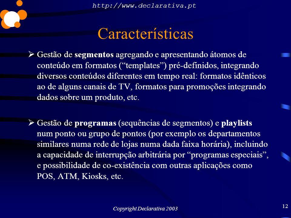 http://www.declarativa.pt Copyright Declarativa 2003 13 Características Mecanismo de transmissão de conteúdos para os pontos de difusão em horas mortas, e possibilidade de os conteúdos residirem em media amovíveis (CD-ROM, DVD-ROM, faixas de DVD) Contabilização da segundagem efectiva de cada segmento, em termos de taxas de difusão a cobrar a anunciantes, taxas de utilização da componente criativa, etc.