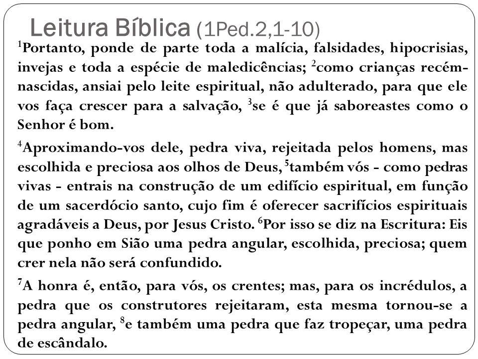 Leitura Bíblica (1Ped.2,1-10) 1 Portanto, ponde de parte toda a malícia, falsidades, hipocrisias, invejas e toda a espécie de maledicências; 2 como cr