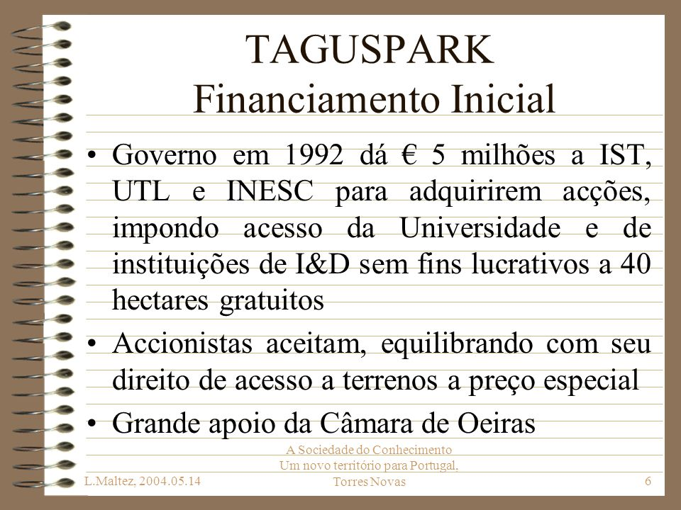 L.Maltez, 2004.05.14 A Sociedade do Conhecimento Um novo território para Portugal, Torres Novas7 TAGUSPARK Capital Social Total 21,75 milhões de: 5,5 milhões dos accionistas académicos 3,5 milhões da Câmara de Oeiras 12,75 milhões de outros accionistas Accionistas: CMO, IST, BPI, BCP, CGD, INESC, PT, EDP, SIBS, UTL, IAPMEI, FCT, CMC, FLAD, AIP, EDIFER, ISQ