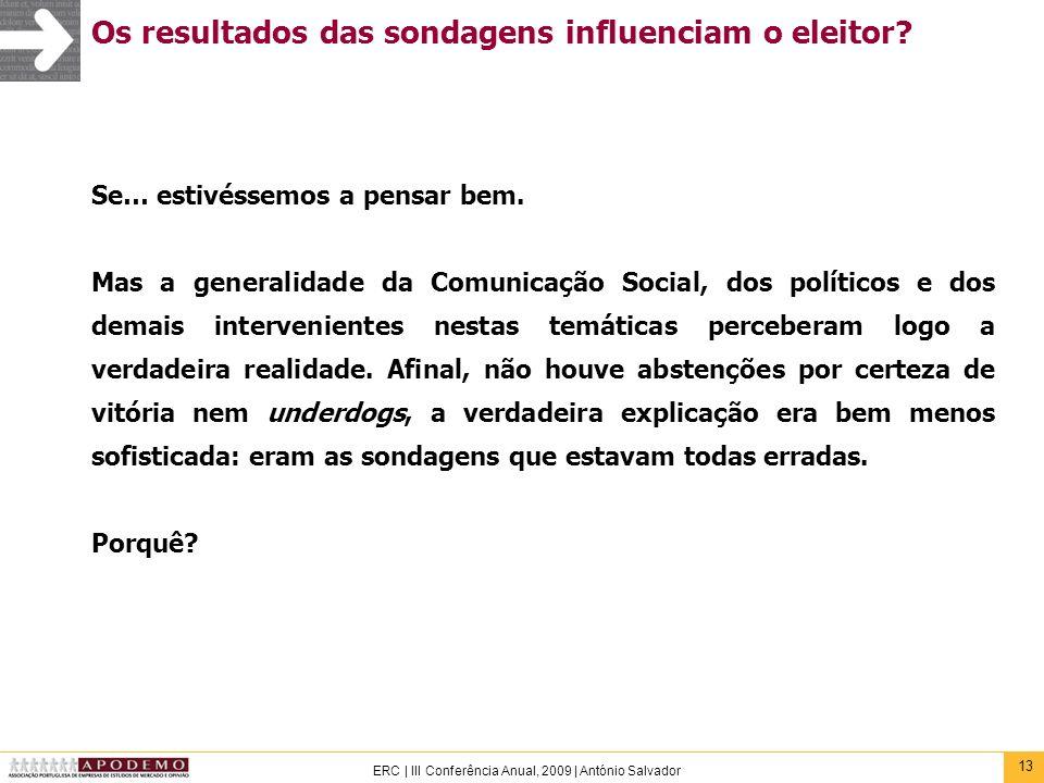 13 ERC | III Conferência Anual, 2009 | António Salvador Os resultados das sondagens influenciam o eleitor? Se… estivéssemos a pensar bem. Mas a genera