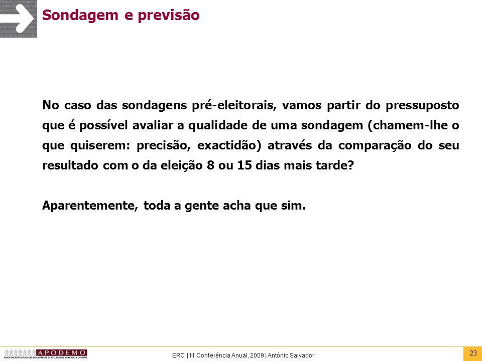 23 ERC | III Conferência Anual, 2009 | António Salvador Sondagem e previsão No caso das sondagens pré-eleitorais, vamos partir do pressuposto que é po