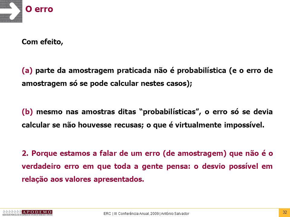 32 ERC | III Conferência Anual, 2009 | António Salvador O erro Com efeito, (a) parte da amostragem praticada não é probabilística (e o erro de amostra