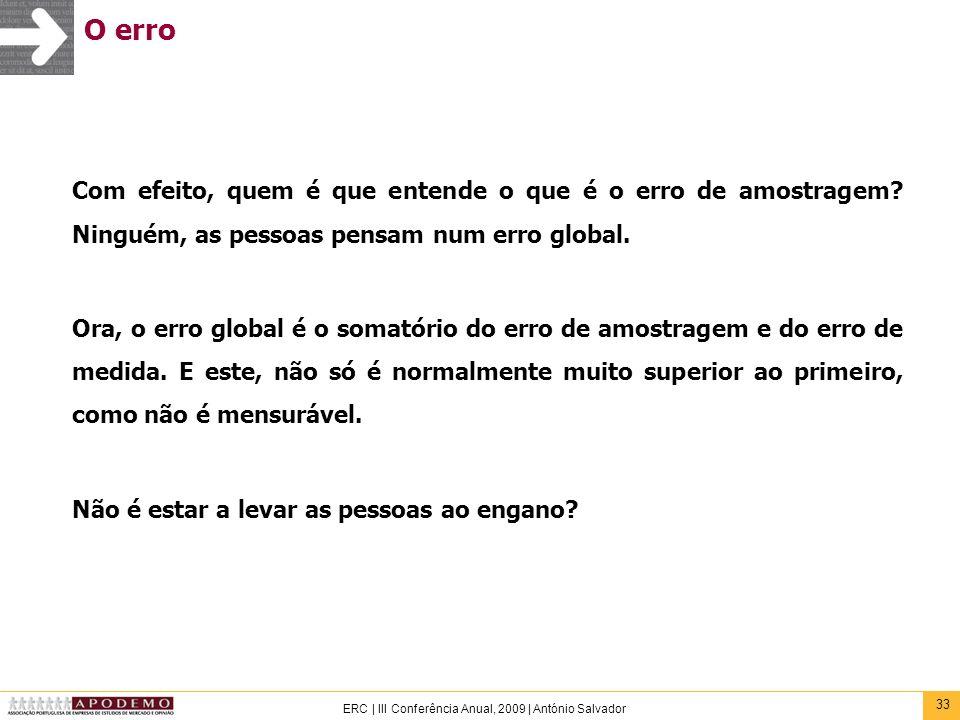 33 ERC | III Conferência Anual, 2009 | António Salvador O erro Com efeito, quem é que entende o que é o erro de amostragem? Ninguém, as pessoas pensam