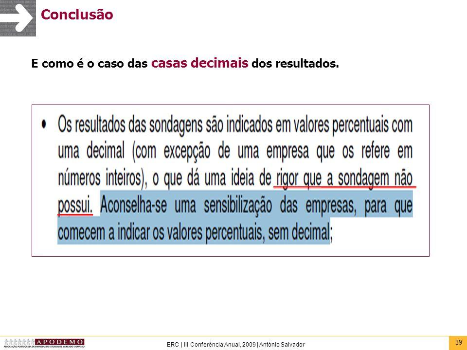 39 ERC | III Conferência Anual, 2009 | António Salvador Conclusão E como é o caso das casas decimais dos resultados.