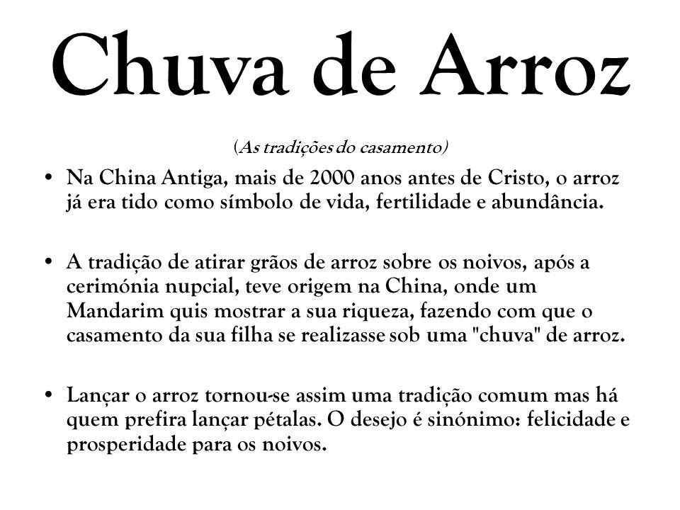 Chuva de Arroz (As tradições do casamento) Na China Antiga, mais de 2000 anos antes de Cristo, o arroz já era tido como símbolo de vida, fertilidade e