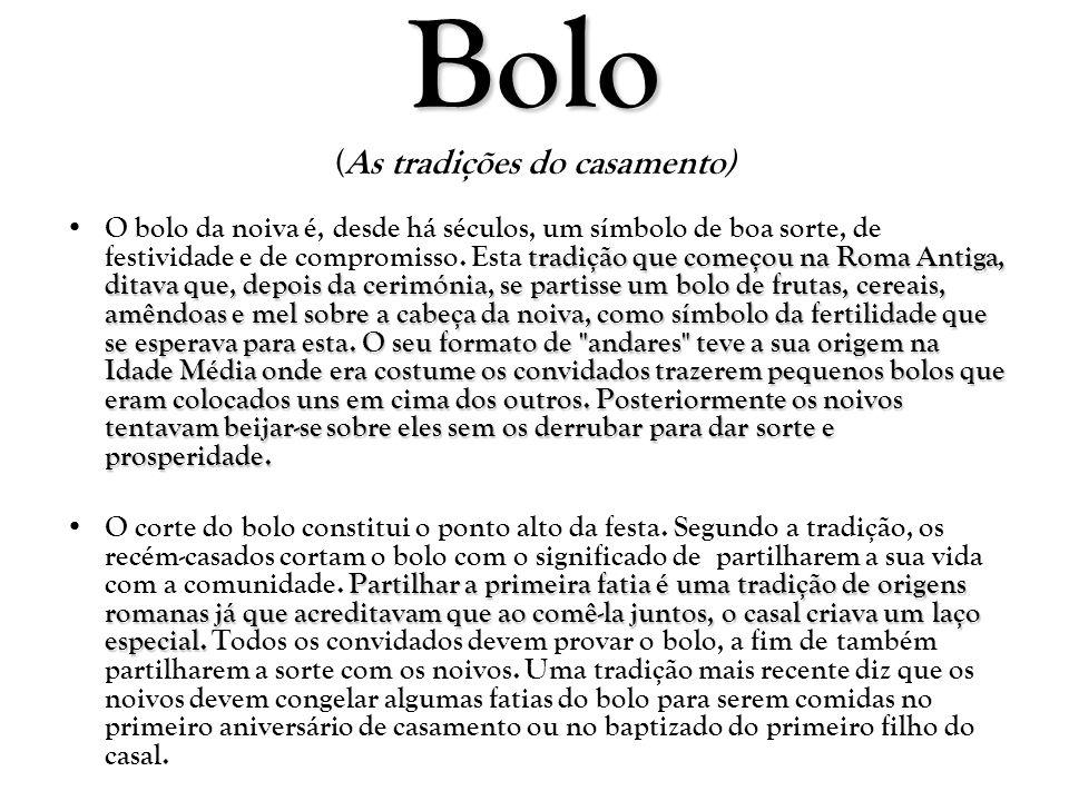 Bolo Bolo (As tradições do casamento) tradição que começou na Roma Antiga, ditava que, depois da cerimónia, se partisse um bolo de frutas, cereais, am