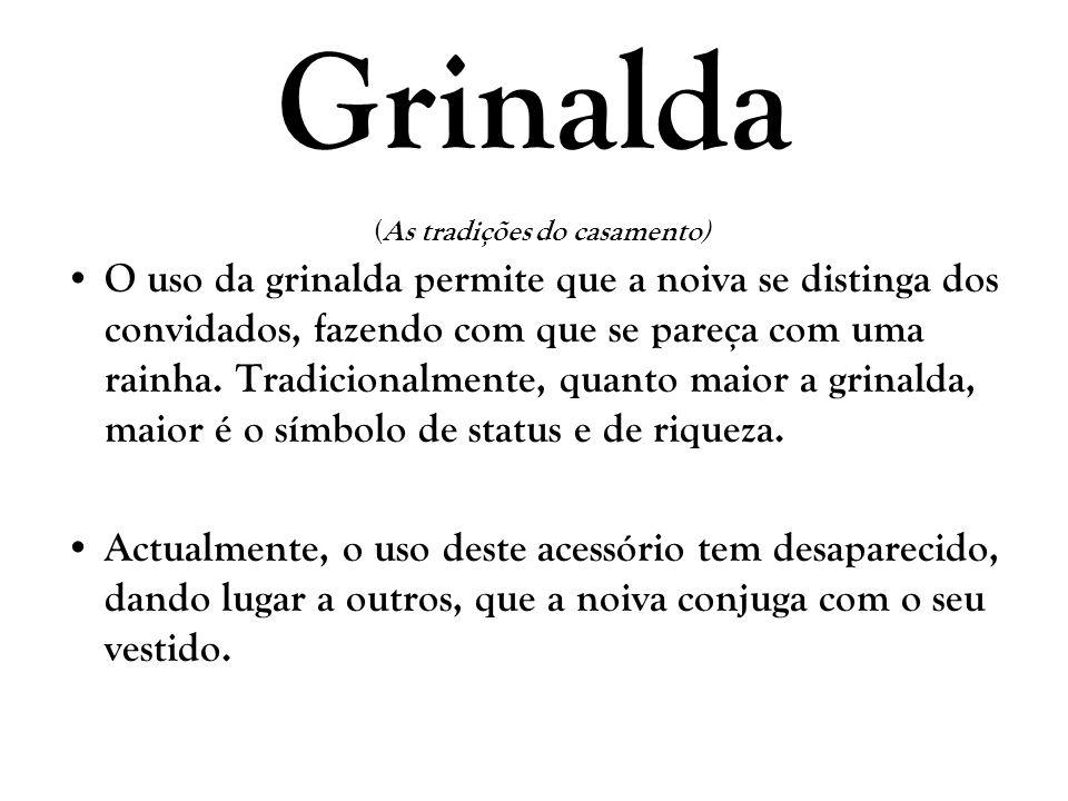 Grinalda (As tradições do casamento) O uso da grinalda permite que a noiva se distinga dos convidados, fazendo com que se pareça com uma rainha. Tradi