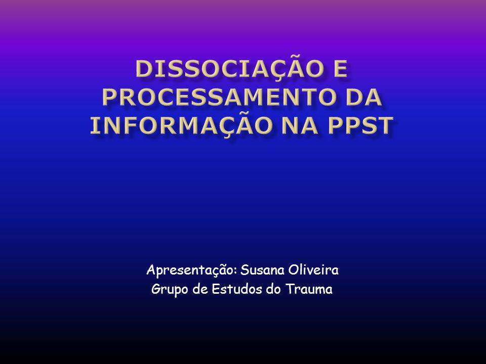 Sumário 1 – PROCESSAMENTO DA INFORMAÇÃO NA PPST 1.1 – HIPER-EXCITAÇÃO E PROBLEMAS COM DISCRIMINAÇÃO DE ESTÍMULOS 1.2 – DISSOCIAÇÃO 1.2.1 – Dissociação Primária 1.2.2 – Dissociação Secundária 1.2.3 – Dissociação Terciária 2 – PSICOBIOLOGIA DA DISSOCIAÇÃO 3 – HISTÓRIA DA DISSOCIAÇÃO EM PSIQUIATRIA 4 – VISÕES CONTEMPORÂNEAS DO TRAUMA E DOS PROCESSOS DISSOCIATIVOS