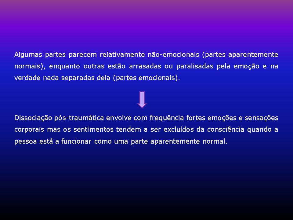 Algumas partes parecem relativamente não-emocionais (partes aparentemente normais), enquanto outras estão arrasadas ou paralisadas pela emoção e na ve