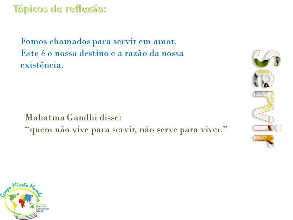 Mahatma Gandhi disse: quem não vive para servir, não serve para viver. Fomos chamados para servir em amor. Este é o nosso destino e a razão da nossa e