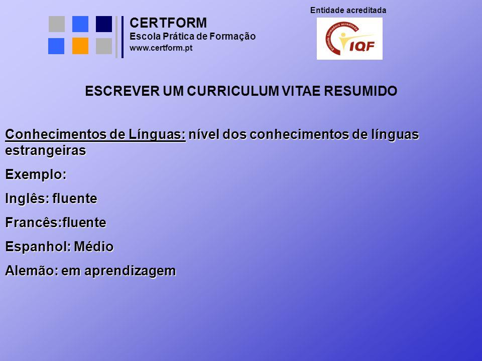CERTFORM Entidade acreditada Escola Prática de Formação www.certform.pt ESCREVER UM CURRICULUM VITAE RESUMIDO Conhecimentos de Línguas: nível dos conh