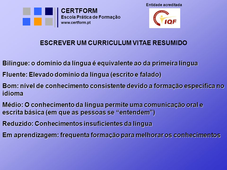 CERTFORM Entidade acreditada Escola Prática de Formação www.certform.pt ESCREVER UM CURRICULUM VITAE RESUMIDO Bilingue: o domínio da língua é equivale