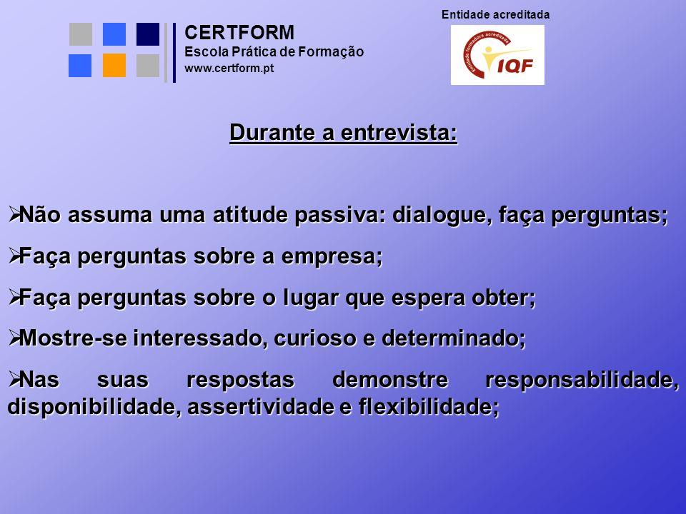 CERTFORM Entidade acreditada Escola Prática de Formação www.certform.pt Durante a entrevista: Não assuma uma atitude passiva: dialogue, faça perguntas