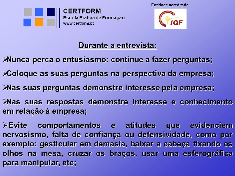 CERTFORM Entidade acreditada Escola Prática de Formação www.certform.pt Durante a entrevista: Nunca perca o entusiasmo: continue a fazer perguntas; Nu
