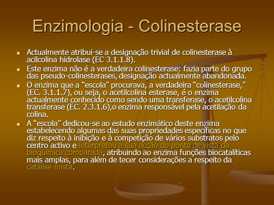 Enzimologia - Colinesterase Actualmente atribui-se a designação trivial de colinesterase à acilcolina hidrolase (EC 3.1.1.8). Actualmente atribui-se a