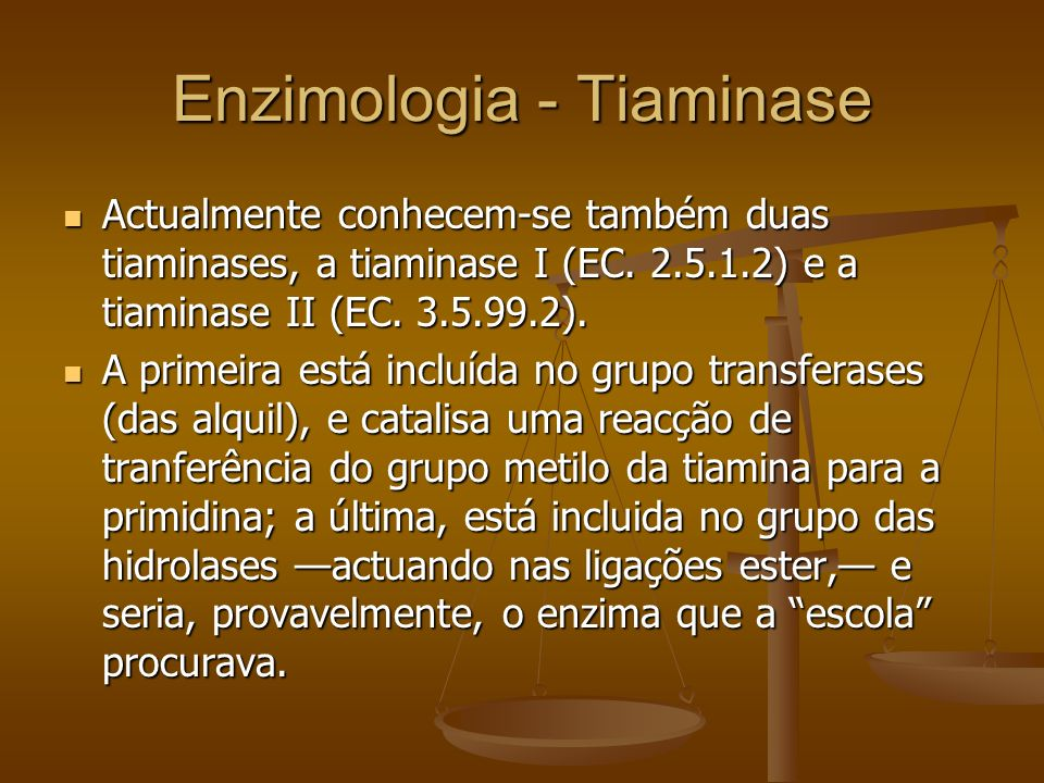 Enzimologia - Tiaminase Actualmente conhecem-se também duas tiaminases, a tiaminase I (EC. 2.5.1.2) e a tiaminase II (EC. 3.5.99.2). Actualmente conhe