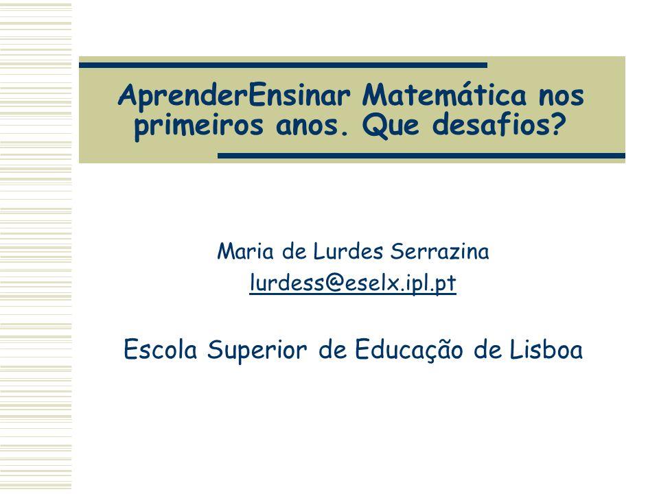 AprenderEnsinar Matemática nos primeiros anos. Que desafios? Maria de Lurdes Serrazina lurdess@eselx.ipl.pt Escola Superior de Educação de Lisboa