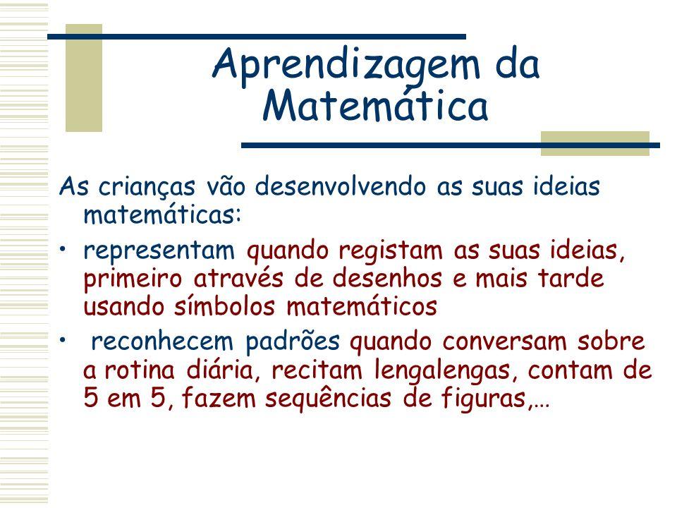 Aprendizagem da Matemática As crianças vão desenvolvendo as suas ideias matemáticas: representam quando registam as suas ideias, primeiro através de d