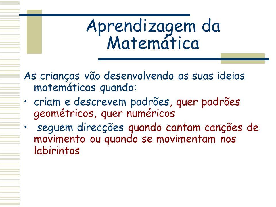 Aprendizagem da Matemática As crianças vão desenvolvendo as suas ideias matemáticas quando: criam e descrevem padrões, quer padrões geométricos, quer