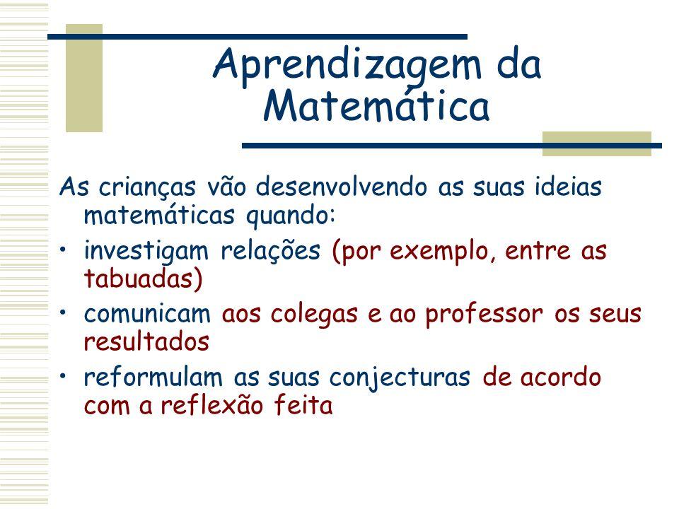 Aprendizagem da Matemática As crianças vão desenvolvendo as suas ideias matemáticas quando: investigam relações (por exemplo, entre as tabuadas) comun