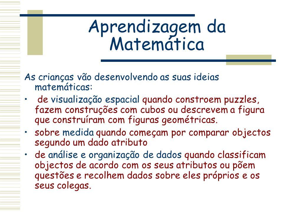 Aprendizagem da Matemática As crianças vão desenvolvendo as suas ideias matemáticas: de visualização espacial quando constroem puzzles, fazem construç
