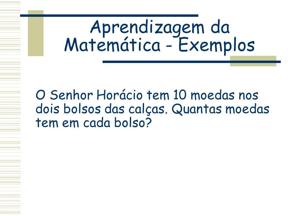 Aprendizagem da Matemática - Exemplos O Senhor Horácio tem 10 moedas nos dois bolsos das calças. Quantas moedas tem em cada bolso?