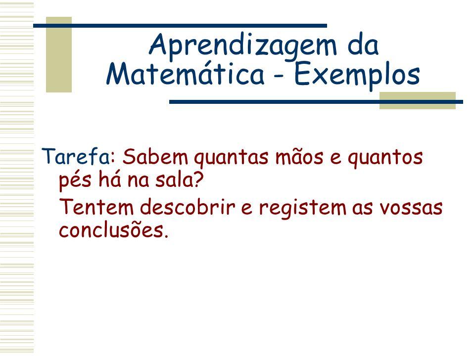 Aprendizagem da Matemática - Exemplos Tarefa: Sabem quantas mãos e quantos pés há na sala? Tentem descobrir e registem as vossas conclusões.