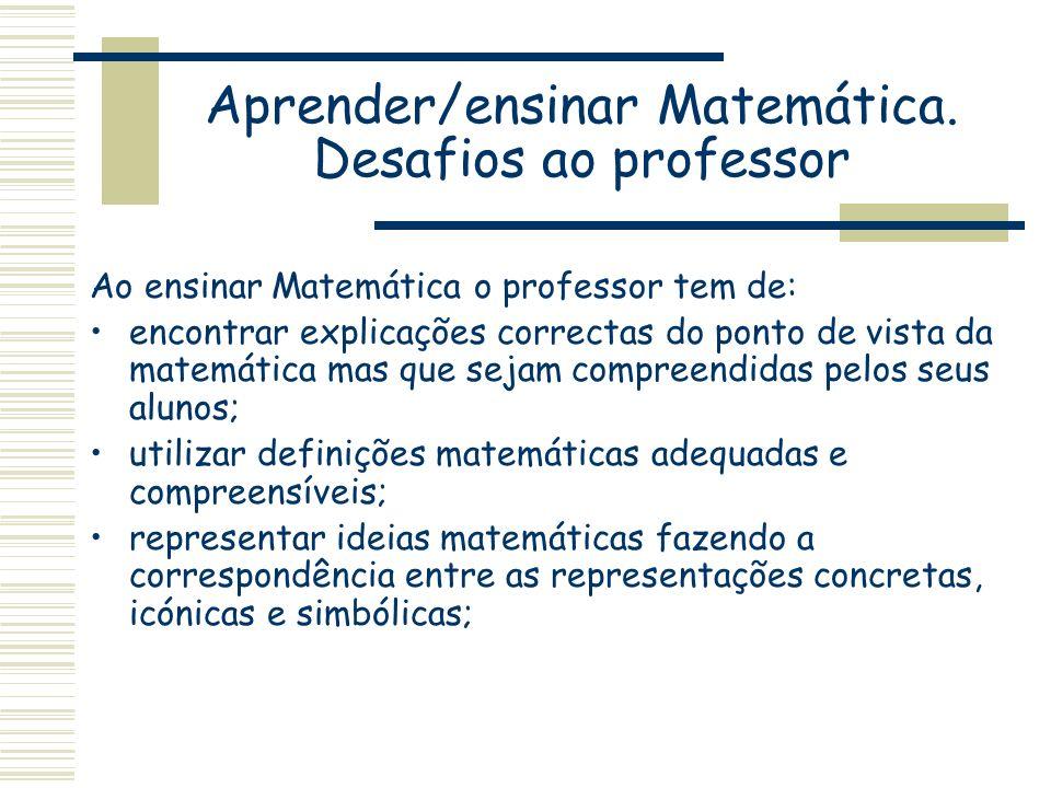 Aprender/ensinar Matemática. Desafios ao professor Ao ensinar Matemática o professor tem de: encontrar explicações correctas do ponto de vista da mate