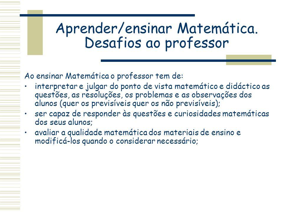Aprender/ensinar Matemática. Desafios ao professor Ao ensinar Matemática o professor tem de: interpretar e julgar do ponto de vista matemático e didác