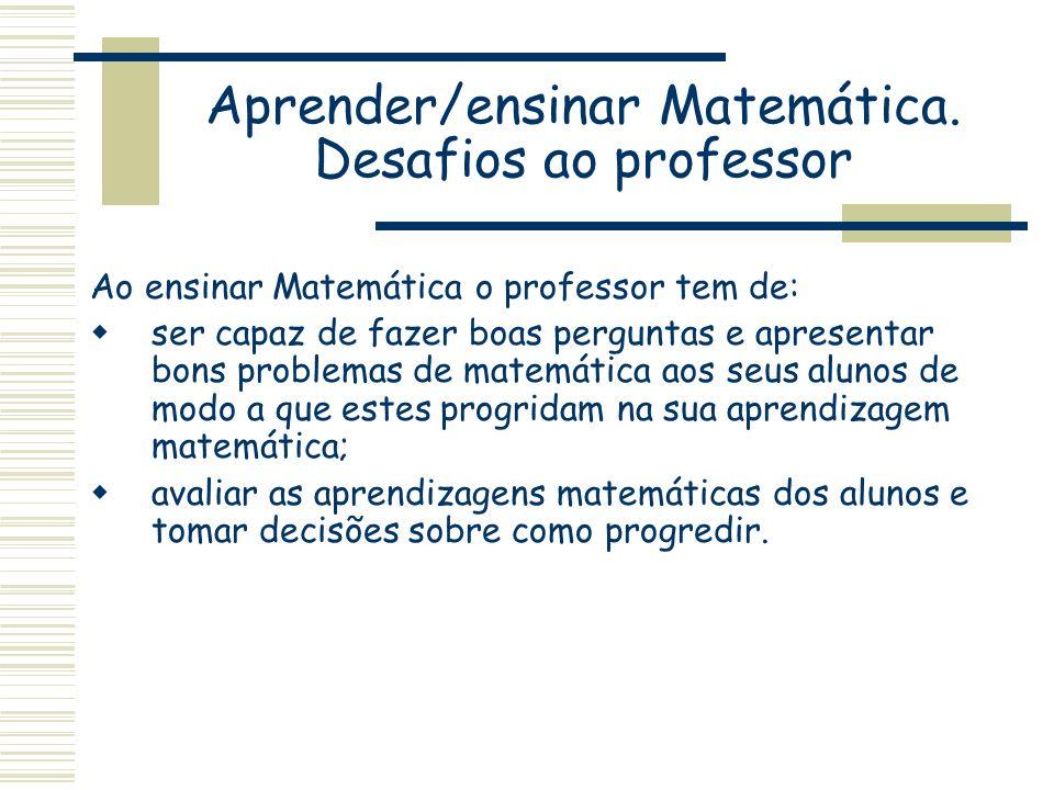 Aprender/ensinar Matemática. Desafios ao professor Ao ensinar Matemática o professor tem de: ser capaz de fazer boas perguntas e apresentar bons probl