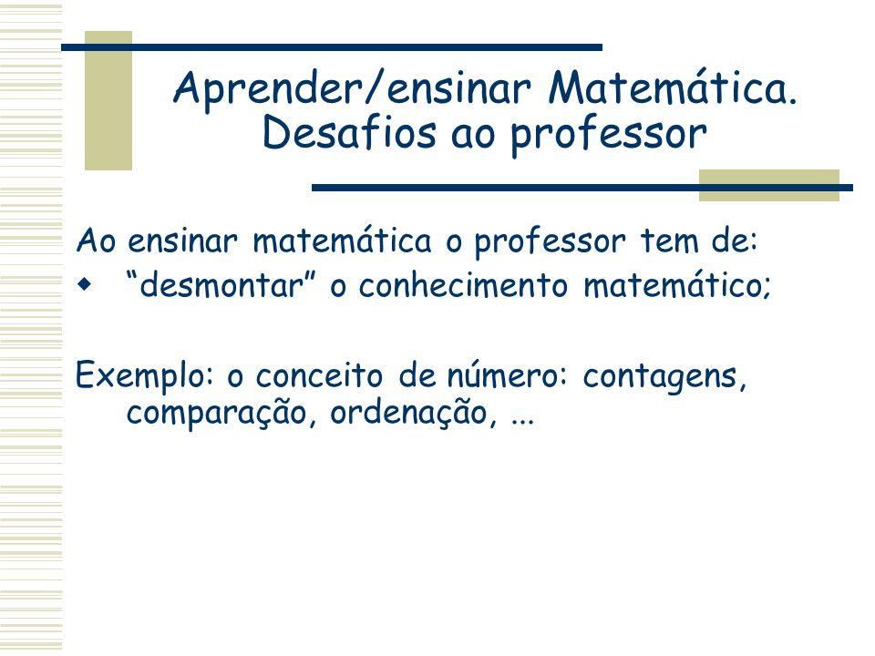 Aprender/ensinar Matemática. Desafios ao professor Ao ensinar matemática o professor tem de: desmontar o conhecimento matemático; Exemplo: o conceito