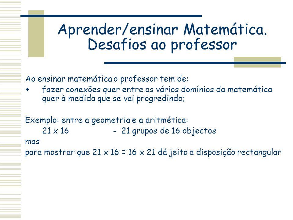 Aprender/ensinar Matemática. Desafios ao professor Ao ensinar matemática o professor tem de: fazer conexões quer entre os vários domínios da matemátic