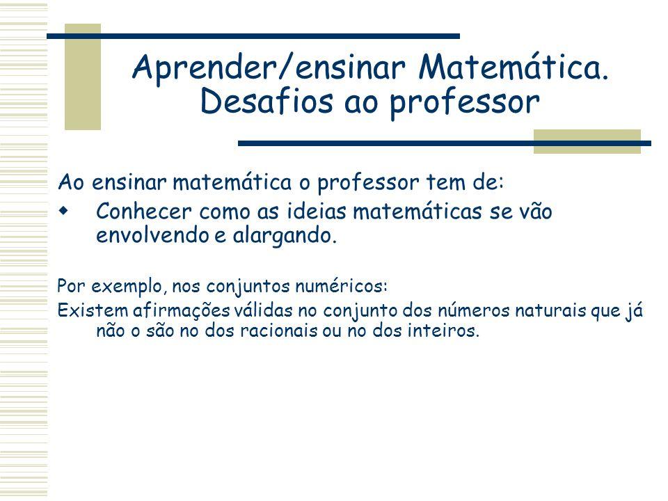 Aprender/ensinar Matemática. Desafios ao professor Ao ensinar matemática o professor tem de: Conhecer como as ideias matemáticas se vão envolvendo e a