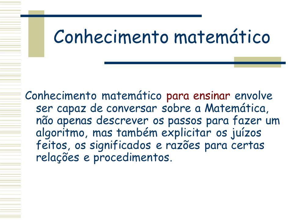 Conhecimento matemático Conhecimento matemático para ensinar envolve ser capaz de conversar sobre a Matemática, não apenas descrever os passos para fa