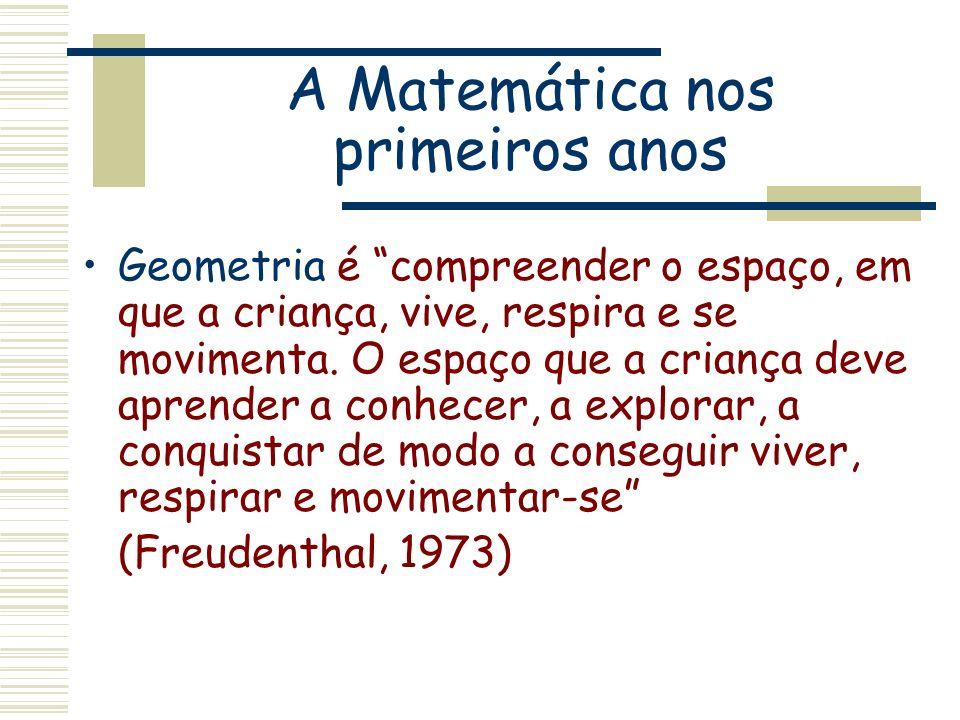 A Matemática nos primeiros anos Geometria é compreender o espaço, em que a criança, vive, respira e se movimenta. O espaço que a criança deve aprender