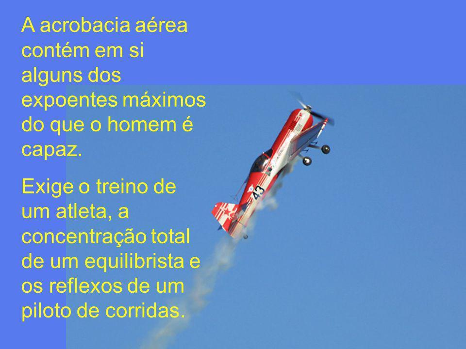 A acrobacia aérea contém em si alguns dos expoentes máximos do que o homem é capaz. Exige o treino de um atleta, a concentração total de um equilibris