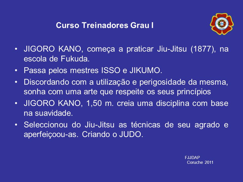 JIGORO KANO, começa a praticar Jiu-Jitsu (1877), na escola de Fukuda. Passa pelos mestres ISSO e JIKUMO. Discordando com a utilização e perigosidade d