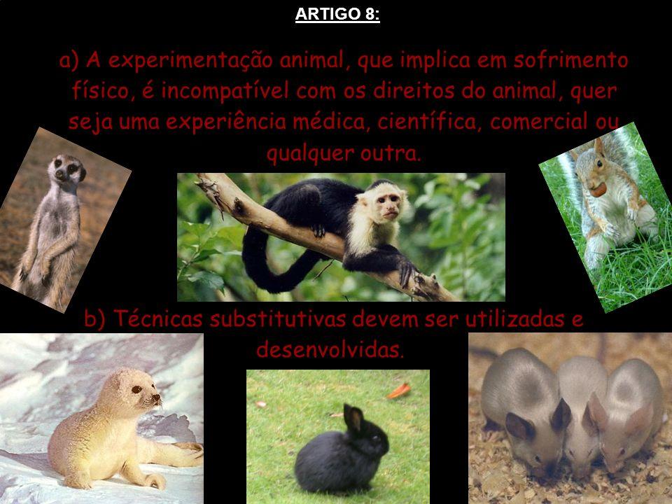 ARTIGO 8: a) A experimentação animal, que implica em sofrimento físico, é incompatível com os direitos do animal, quer seja uma experiência médica, ci