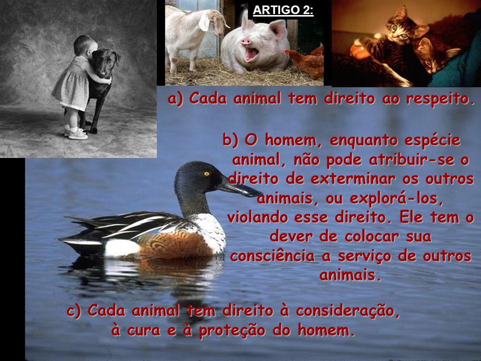 b) O homem, enquanto espécie animal, não pode atribuir-se o direito de exterminar os outros animais, ou explorá-los, violando esse direito. Ele tem o