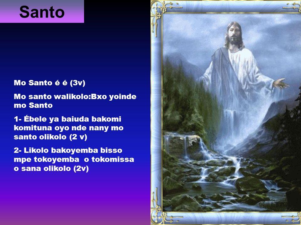 Santo Mo Santo é é (3v) Mo santo walikolo:Bxo yoinde mo Santo 1- Ébele ya baiuda bakomi komituna oyo nde nany mo santo olikolo (2 v) 2- Likolo bakoyem
