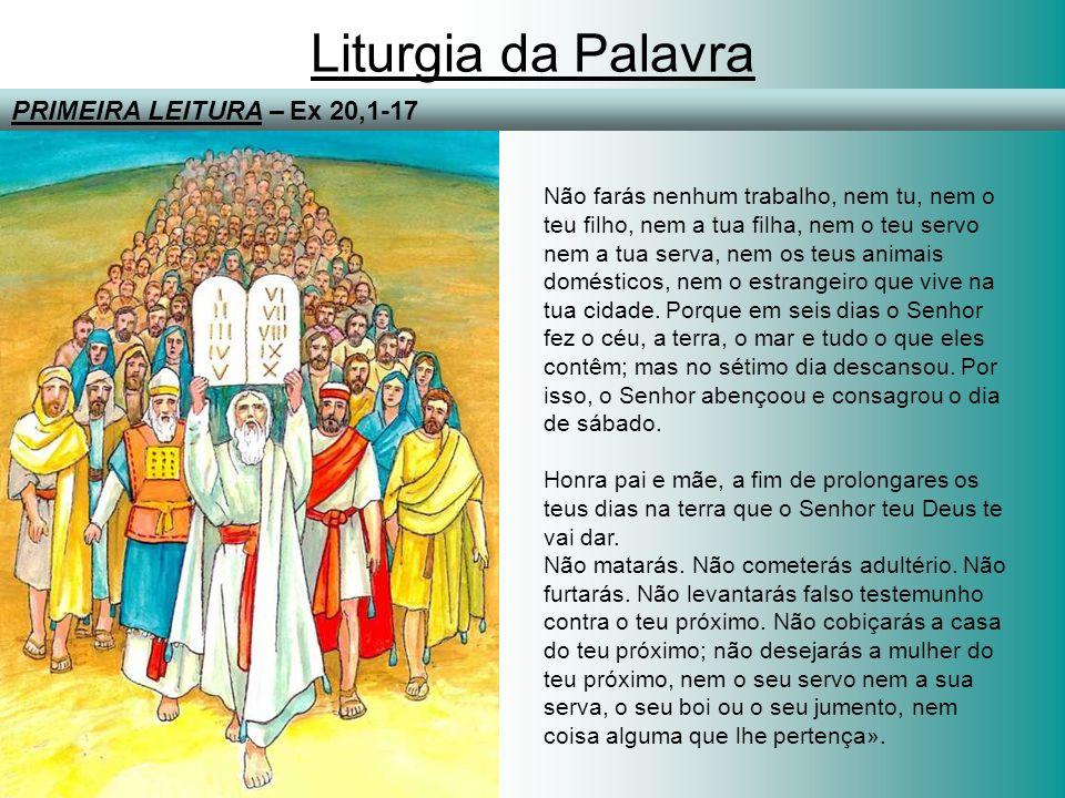Liturgia da Palavra PRIMEIRA LEITURA – Ex 20,1-17 Não farás nenhum trabalho, nem tu, nem o teu filho, nem a tua filha, nem o teu servo nem a tua serva