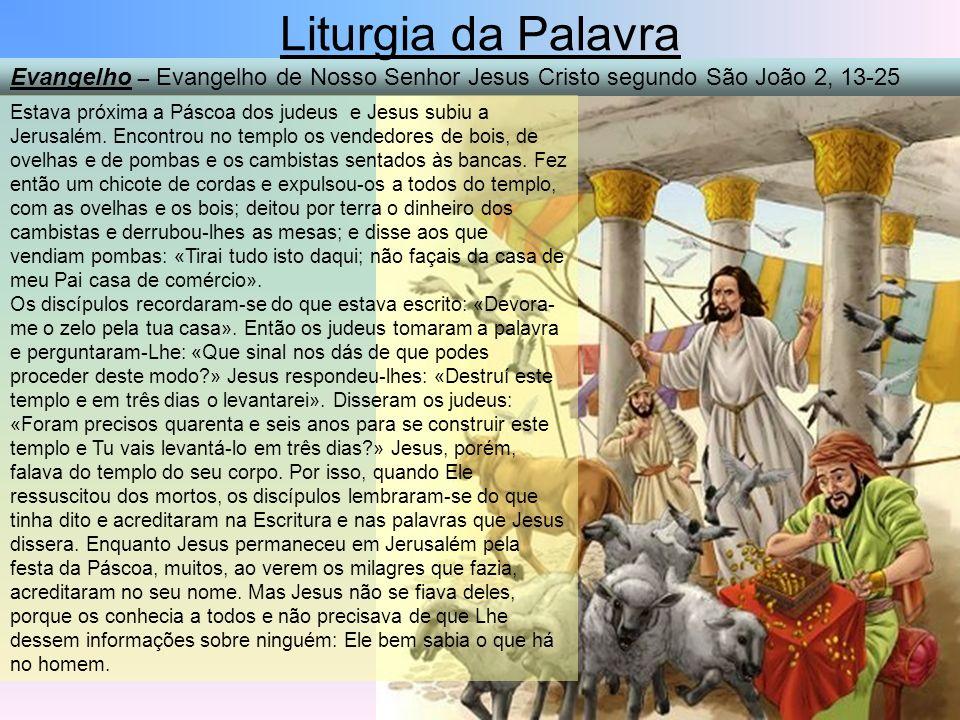 Evangelho – Evangelho de Nosso Senhor Jesus Cristo segundo São João 2, 13-25 Liturgia da Palavra Estava próxima a Páscoa dos judeus e Jesus subiu a Je