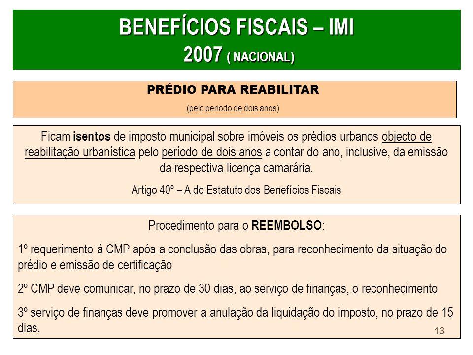 13 BENEFÍCIOS FISCAIS – IMI 2007 ( NACIONAL) PRÉDIO PARA REABILITAR (pelo período de dois anos) Ficam isentos de imposto municipal sobre imóveis os pr