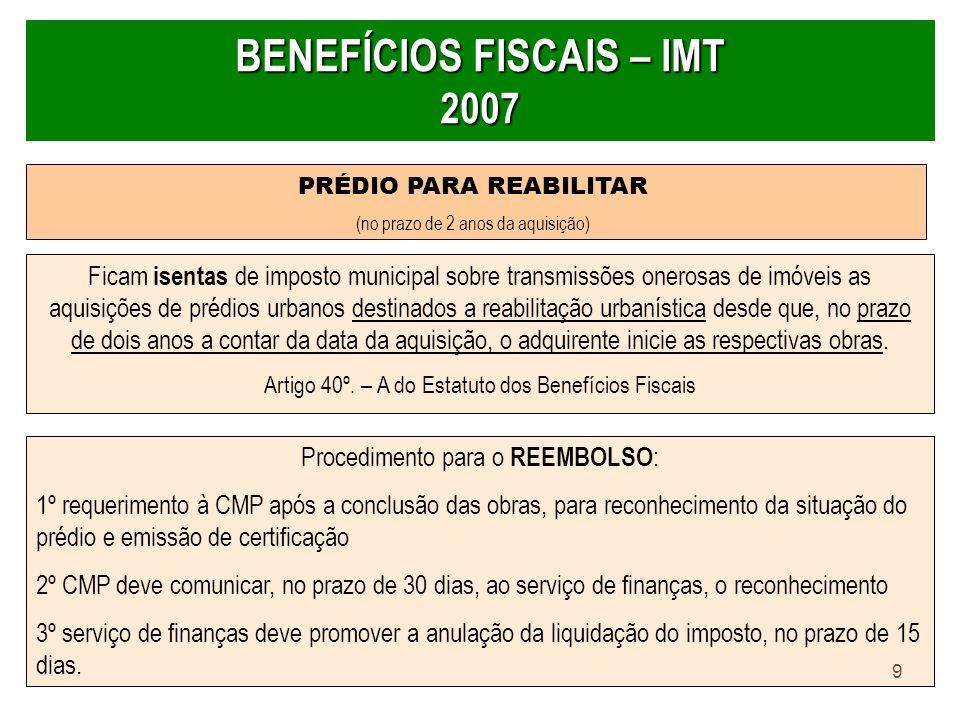 9 BENEFÍCIOS FISCAIS – IMT 2007 PRÉDIO PARA REABILITAR (no prazo de 2 anos da aquisição) Ficam isentas de imposto municipal sobre transmissões onerosa