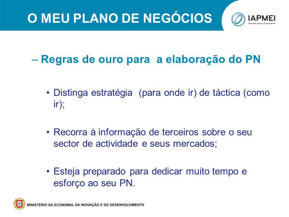 O MEU PLANO DE NEGÓCIOS –Regras de ouro para a elaboração do PN Distinga estratégia (para onde ir) de táctica (como ir); Recorra à informação de terce