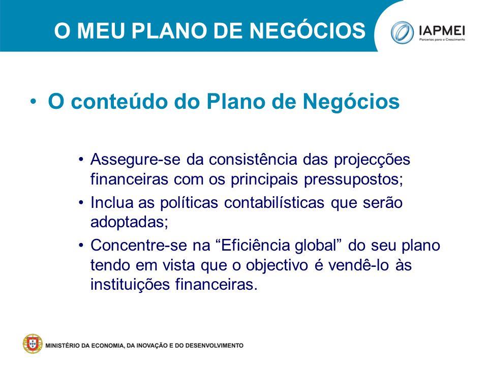 O MEU PLANO DE NEGÓCIOS O conteúdo do Plano de Negócios Assegure-se da consistência das projecções financeiras com os principais pressupostos; Inclua