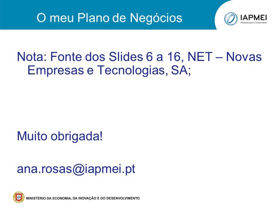 O meu Plano de Negócios Nota: Fonte dos Slides 6 a 16, NET – Novas Empresas e Tecnologias, SA; Muito obrigada! ana.rosas@iapmei.pt