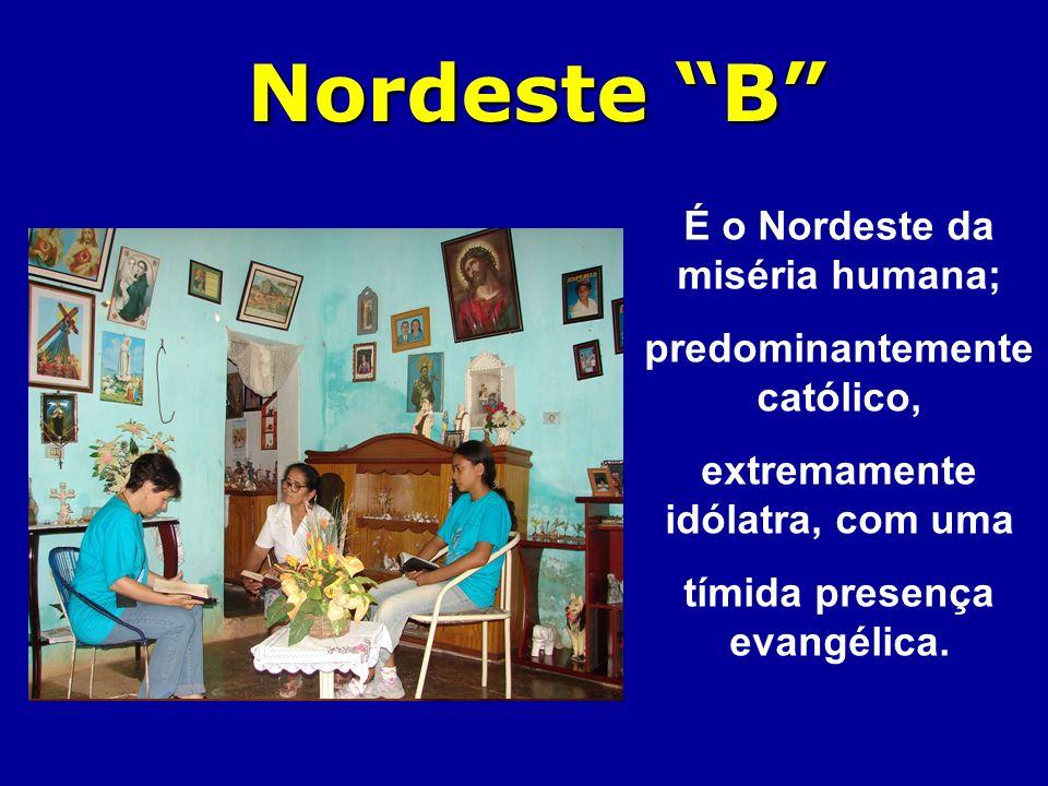Nordeste B É o Nordeste da miséria humana; predominantemente católico, extremamente idólatra, com uma tímida presença evangélica.