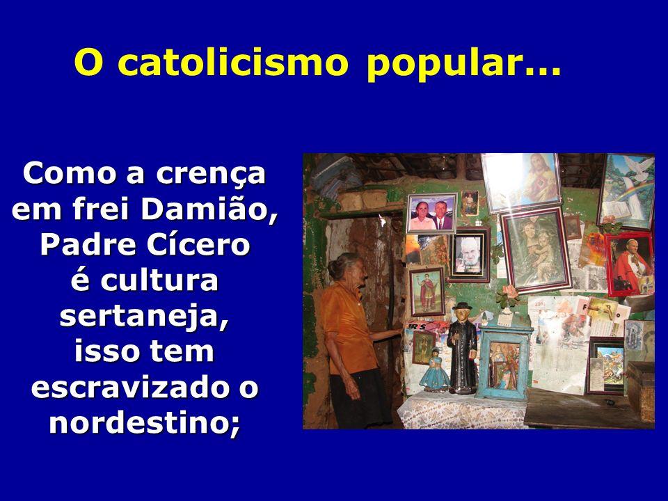 Como a crença em frei Damião, Padre Cícero é cultura sertaneja, isso tem escravizado o nordestino; O catolicismo popular...