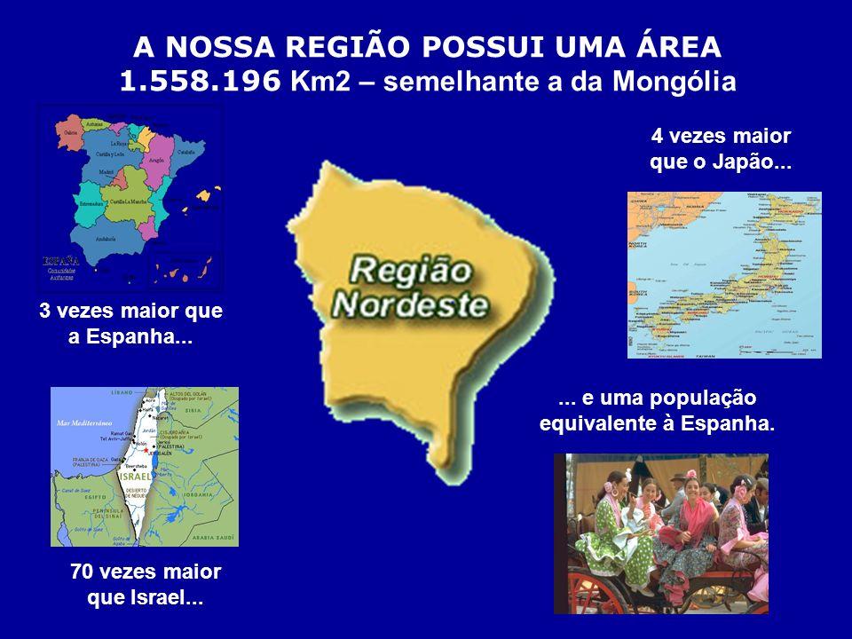 A NOSSA REGIÃO POSSUI UMA ÁREA 1.558.196 K m2 – semelhante a da Mongólia 3 vezes maior que a Espanha... 4 vezes maior que o Japão... 70 vezes maior qu